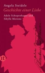Angela Steidele: Geschichte einer Liebe - Adele Schopenhauer und Sibylle Mertens