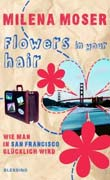 Milena Moser: Flowers in Your Hair
