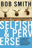 Bob Smith: Selfish & Perverse