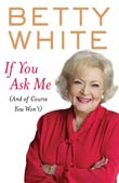 Betty White: If You Ask Me (and of Course You Won't)