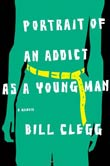 Bill Clegg: Portrait of an Addict as a Young Man: A Memoir